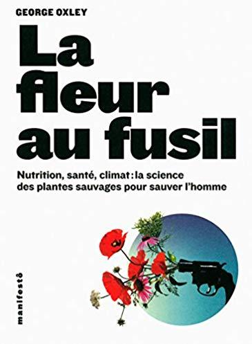 La fleur au fusil: Nutrition, santé, climat : la science des plantes sauvages pour sauver l'homme