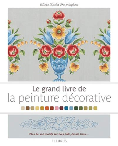 Le grand livre de la peinture décorative : plus de 100 motifs sur bois, tôle émail, tissu…